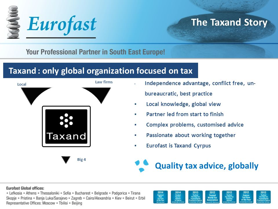 ▪ Independence advantage, conflict free, un- bureaucratic, best practice ▪ Local knowledge, global view ▪ Partner led from start to finish ▪ Complex problems, customised advice ▪ Passionate about working together ▪ Eurofast is Taxand Cyrpus Quality tax advice, globally Big 4 Law firms Local The Taxand Story Taxand : only global organization focused on tax