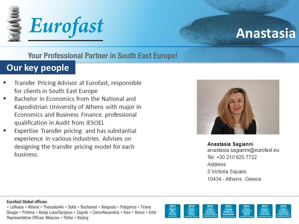 Our key people Anastasia  Transfer Pricing Advisor at Eurofast, responsible for clients in South East Europe  Bachelor in Economics from the National and Kapodistrian University of Athens with major in Economics and Business Finance.