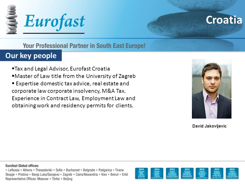 Our key people Croatia David Jakovljevic  Tax and Legal Advisor, Eurofast Croatia  Master of Law title from the University of Zagreb  Expertise dom