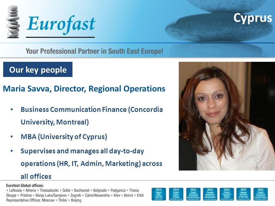 Our key people Maria Savva, Director, Regional Operations ▪Business Communication Finance (Concordia University, Montreal) ▪MBA (University of Cyprus)