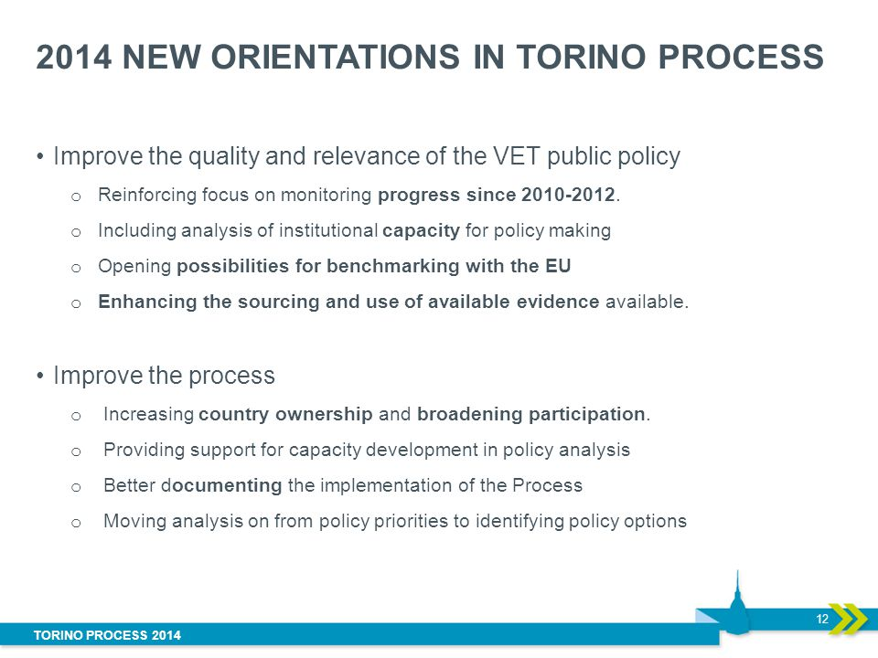 TORINO PROCESS 2014 2014 NEW ORIENTATIONS IN TORINO PROCESS Improve the quality and relevance of the VET public policy o Reinforcing focus on monitori