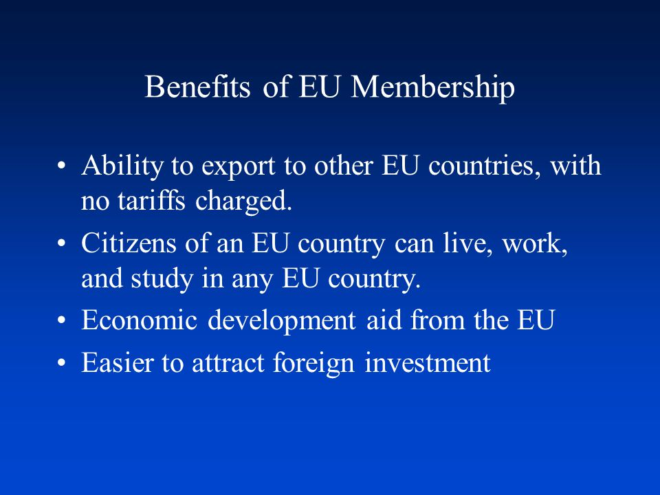 Benefits of EU Membership Ability to export to other EU countries, with no tariffs charged. Citizens of an EU country can live, work, and study in any
