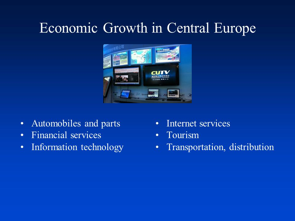 Economic Growth in Central Europe Automobiles and parts Financial services Information technology Internet services Tourism Transportation, distributi