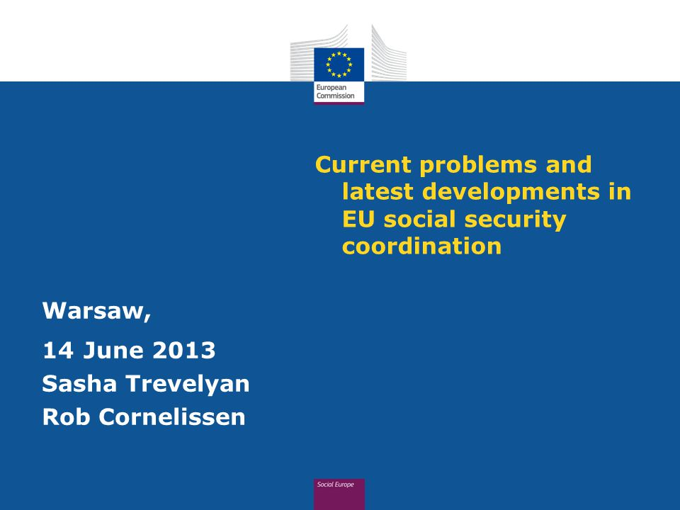 Current problems and latest developments in EU social security coordination Warsaw, 14 June 2013 Sasha Trevelyan Rob Cornelissen