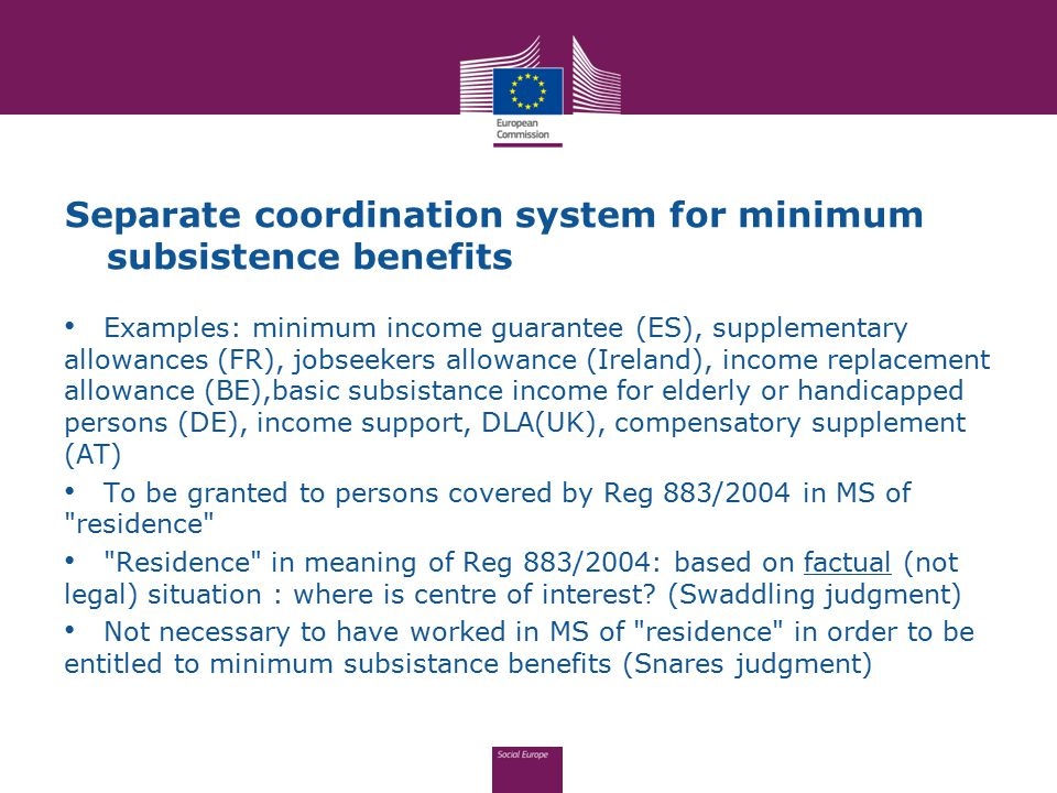 Separate coordination system for minimum subsistence benefits Examples: minimum income guarantee (ES), supplementary allowances (FR), jobseekers allow
