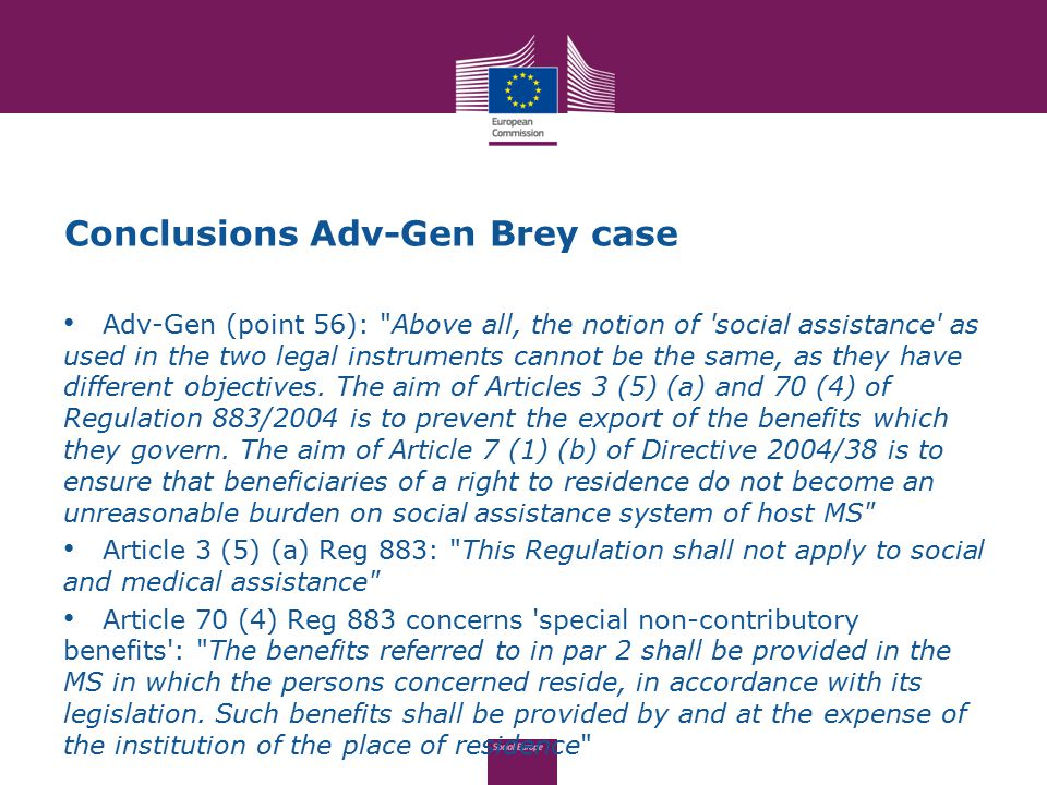 Conclusions Adv-Gen Brey case Adv-Gen (point 56): Above all, the notion of social assistance as used in the two legal instruments cannot be the same, as they have different objectives.