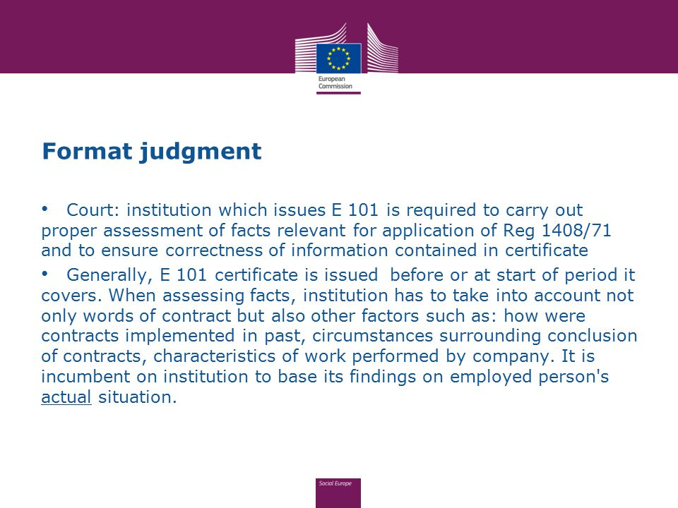 Format judgment Court: institution which issues E 101 is required to carry out proper assessment of facts relevant for application of Reg 1408/71 and