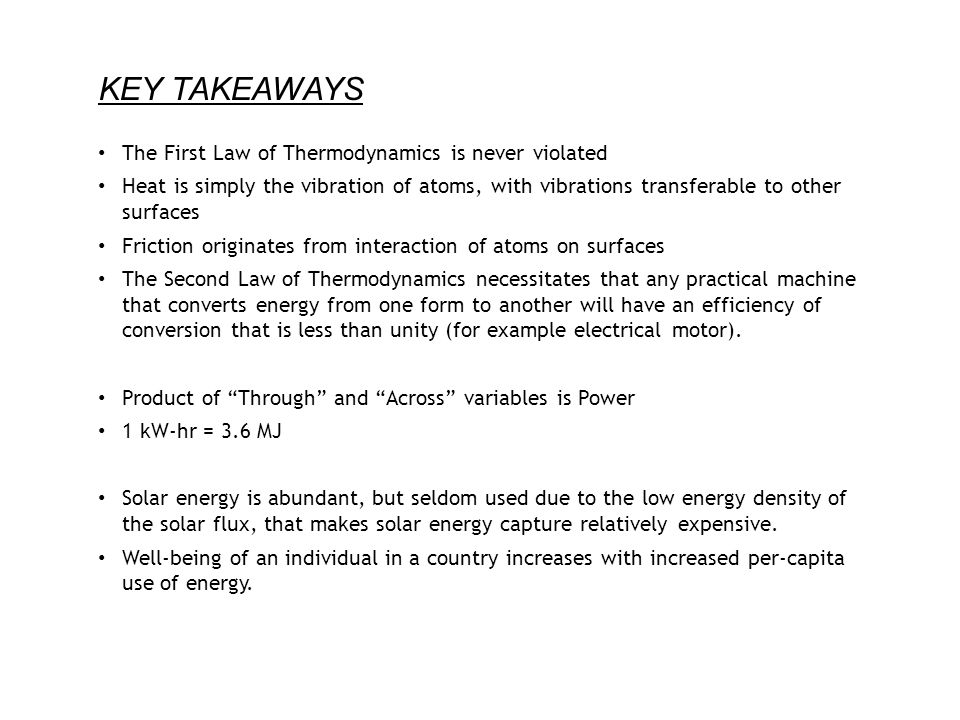 KEY TAKEAWAYS The First Law of Thermodynamics is never violated Heat is simply the vibration of atoms, with vibrations transferable to other surfaces Friction originates from interaction of atoms on surfaces The Second Law of Thermodynamics necessitates that any practical machine that converts energy from one form to another will have an efficiency of conversion that is less than unity (for example electrical motor).