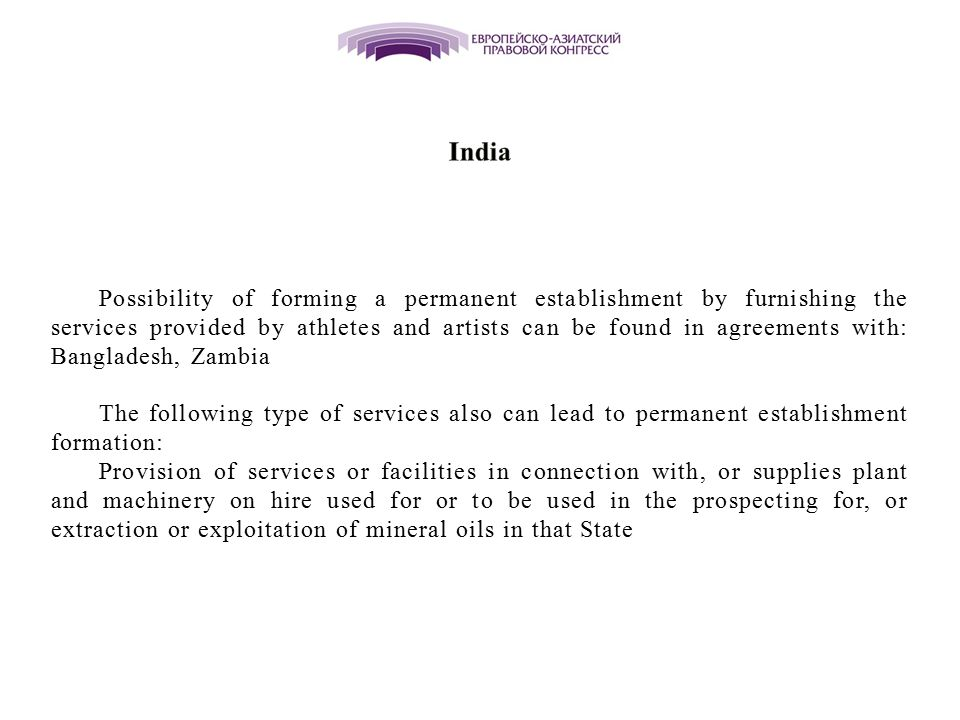 Possibility of forming a permanent establishment by furnishing the services provided by athletes and artists can be found in agreements with: Bangladesh, Zambia The following type of services also can lead to permanent establishment formation: Provision of services or facilities in connection with, or supplies plant and machinery on hire used for or to be used in the prospecting for, or extraction or exploitation of mineral oils in that State