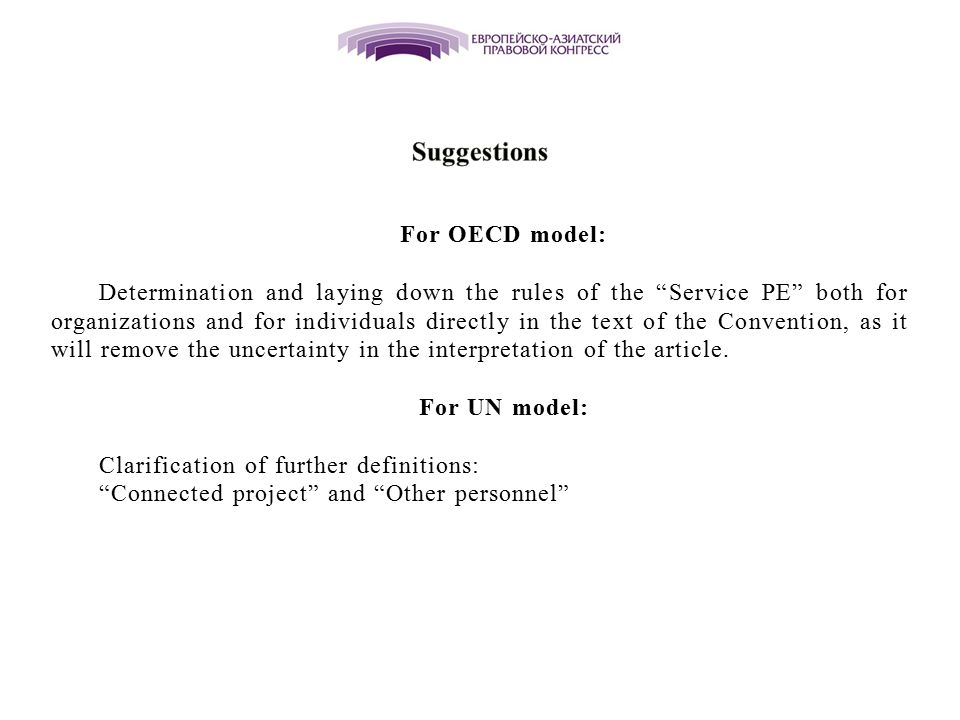 For OECD model: Determination and laying down the rules of the Service PE both for organizations and for individuals directly in the text of the Convention, as it will remove the uncertainty in the interpretation of the article.