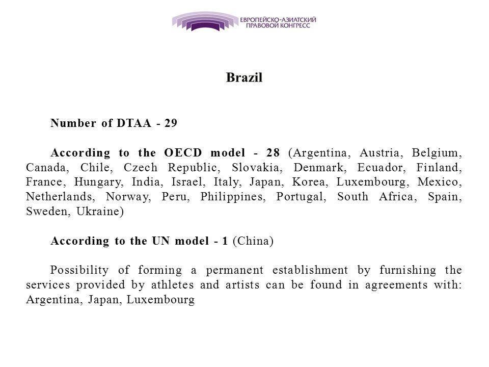 Number of DTAA - 29 According to the OECD model - 28 (Argentina, Austria, Belgium, Canada, Chile, Czech Republic, Slovakia, Denmark, Ecuador, Finland, France, Hungary, India, Israel, Italy, Japan, Korea, Luxembourg, Mexico, Netherlands, Norway, Peru, Philippines, Portugal, South Africa, Spain, Sweden, Ukraine) According to the UN model - 1 (China) Possibility of forming a permanent establishment by furnishing the services provided by athletes and artists can be found in agreements with: Argentina, Japan, Luxembourg