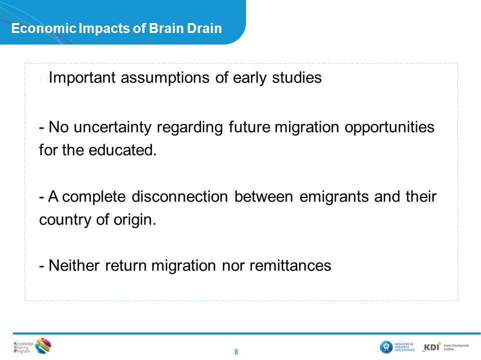8 Economic Impacts of Brain Drain ▶ Important assumptions of early studies - No uncertainty regarding future migration opportunities for the educated.
