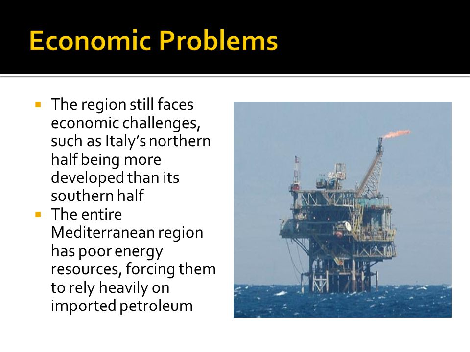  The region still faces economic challenges, such as Italy's northern half being more developed than its southern half  The entire Mediterranean region has poor energy resources, forcing them to rely heavily on imported petroleum