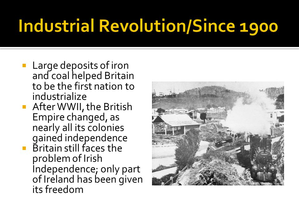  Large deposits of iron and coal helped Britain to be the first nation to industrialize  After WWII, the British Empire changed, as nearly all its colonies gained independence  Britain still faces the problem of Irish Independence; only part of Ireland has been given its freedom
