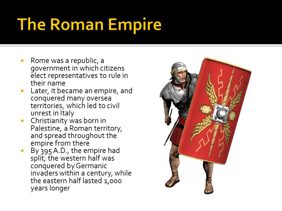  Rome was a republic, a government in which citizens elect representatives to rule in their name  Later, it became an empire, and conquered many oversea territories, which led to civil unrest in Italy  Christianity was born in Palestine, a Roman territory, and spread throughout the empire from there  By 395 A.D., the empire had split; the western half was conquered by Germanic invaders within a century, while the eastern half lasted 1,000 years longer