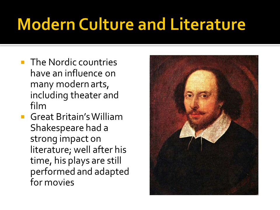  The Nordic countries have an influence on many modern arts, including theater and film  Great Britain's William Shakespeare had a strong impact on literature; well after his time, his plays are still performed and adapted for movies