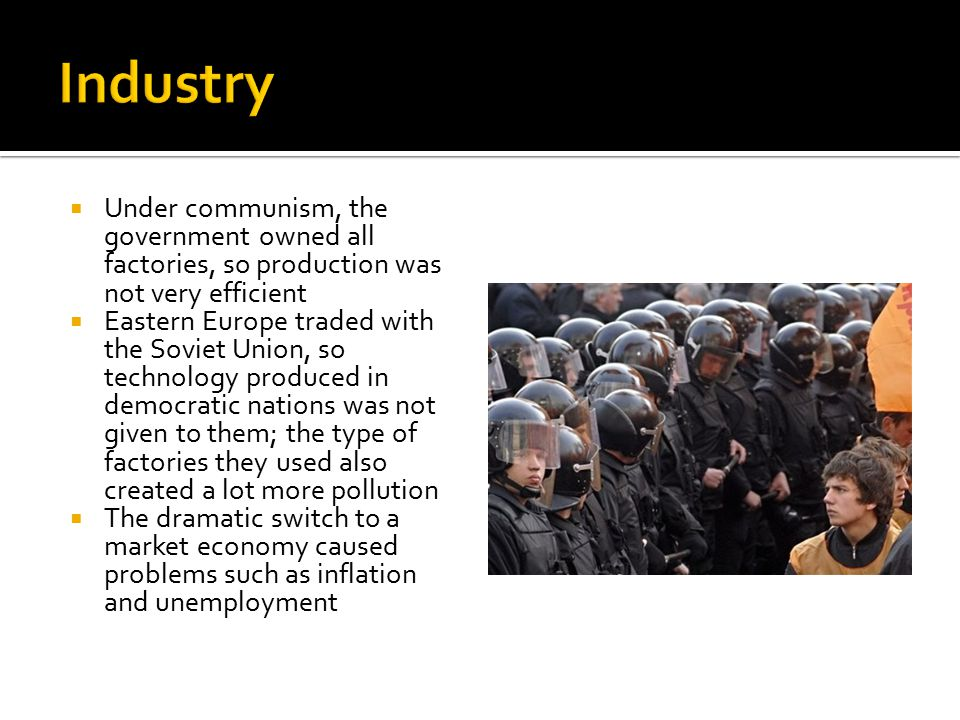  Under communism, the government owned all factories, so production was not very efficient  Eastern Europe traded with the Soviet Union, so technology produced in democratic nations was not given to them; the type of factories they used also created a lot more pollution  The dramatic switch to a market economy caused problems such as inflation and unemployment