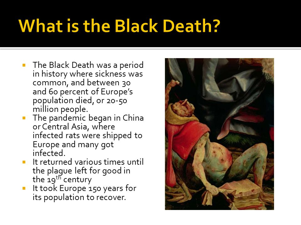  The Black Death was a period in history where sickness was common, and between 30 and 60 percent of Europe's population died, or 20-50 million people.
