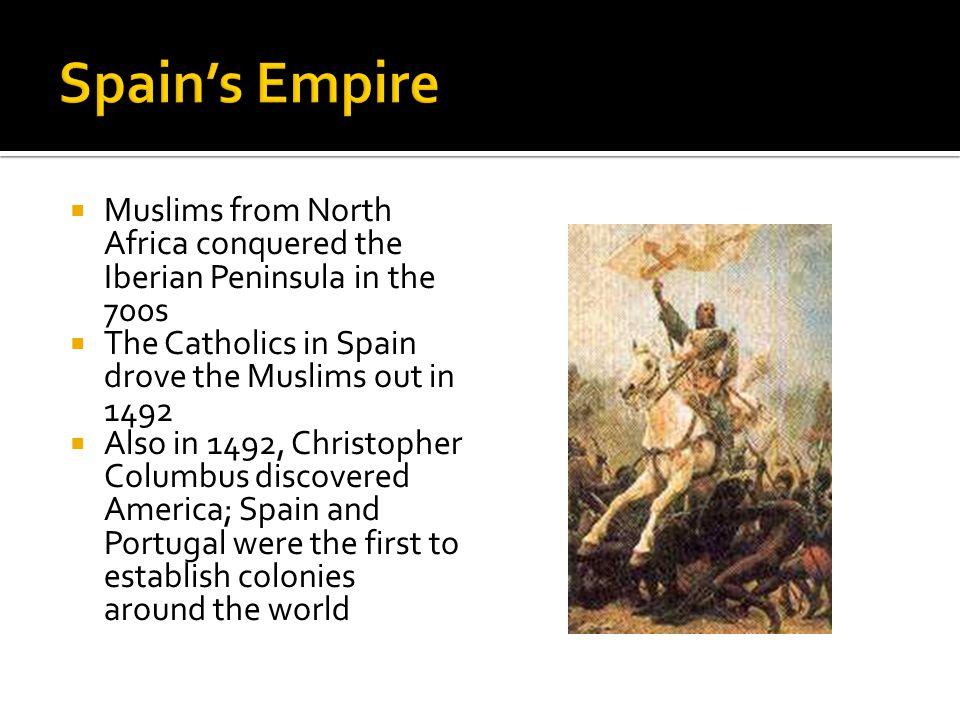  Muslims from North Africa conquered the Iberian Peninsula in the 700s  The Catholics in Spain drove the Muslims out in 1492  Also in 1492, Christopher Columbus discovered America; Spain and Portugal were the first to establish colonies around the world