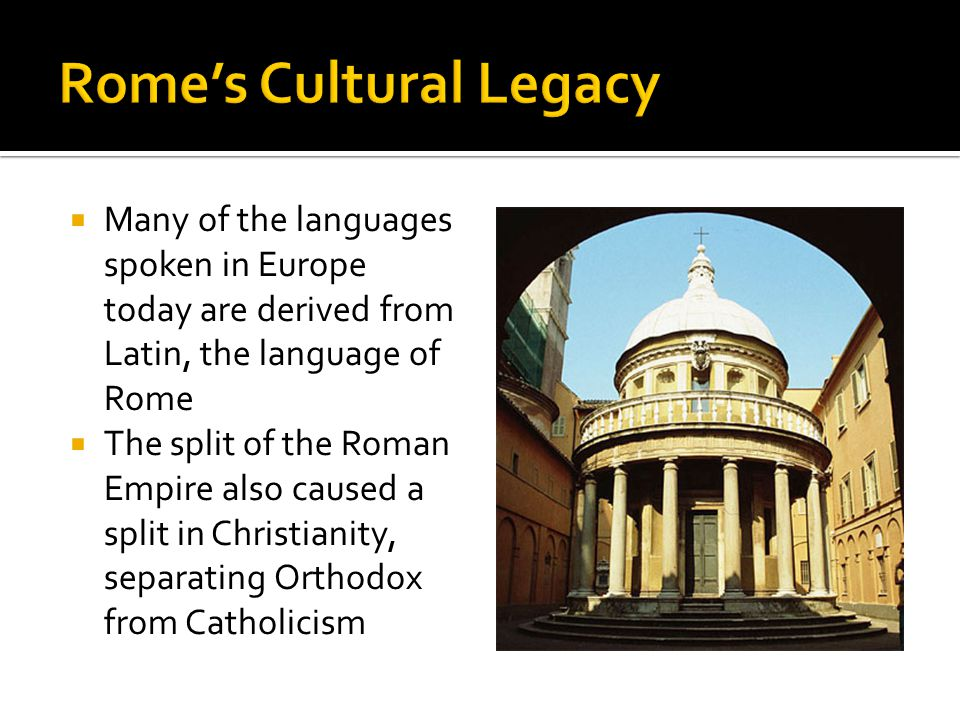  Many of the languages spoken in Europe today are derived from Latin, the language of Rome  The split of the Roman Empire also caused a split in Christianity, separating Orthodox from Catholicism