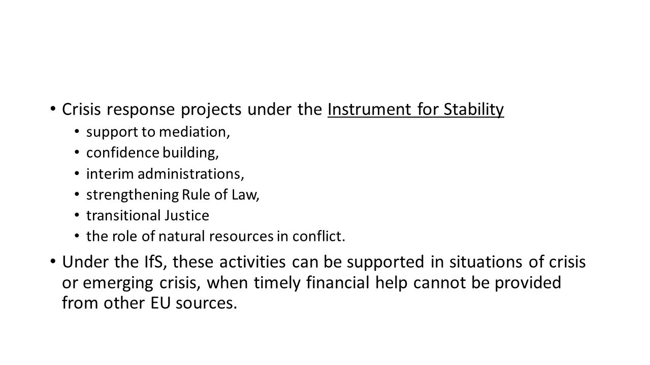 Crisis response projects under the Instrument for Stability support to mediation, confidence building, interim administrations, strengthening Rule of Law, transitional Justice the role of natural resources in conflict.