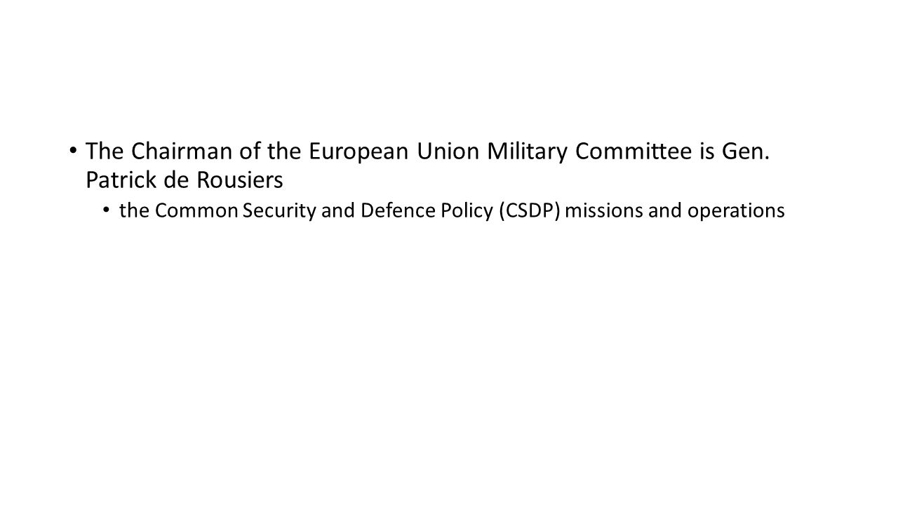 The Chairman of the European Union Military Committee is Gen. Patrick de Rousiers the Common Security and Defence Policy (CSDP) missions and operation