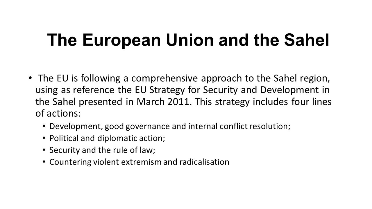 The European Union and the Sahel The EU is following a comprehensive approach to the Sahel region, using as reference the EU Strategy for Security and
