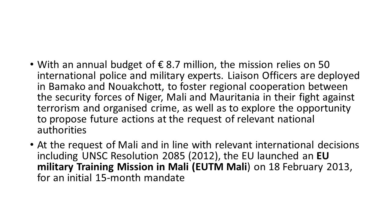 With an annual budget of € 8.7 million, the mission relies on 50 international police and military experts. Liaison Officers are deployed in Bamako an