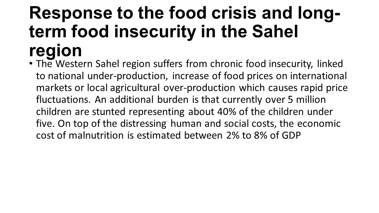 Response to the food crisis and long- term food insecurity in the Sahel region The Western Sahel region suffers from chronic food insecurity, linked to national under-production, increase of food prices on international markets or local agricultural over-production which causes rapid price fluctuations.