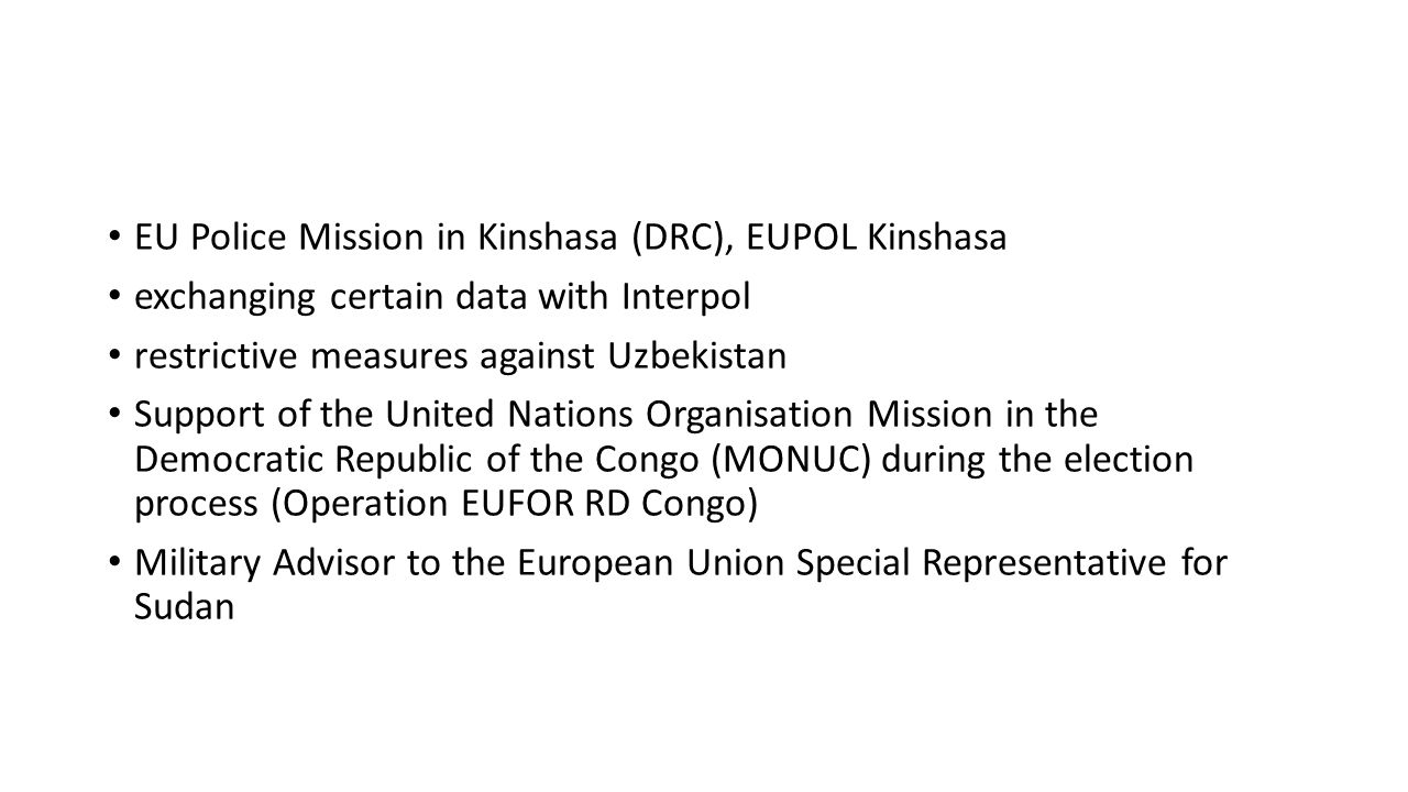 EU Police Mission in Kinshasa (DRC), EUPOL Kinshasa exchanging certain data with Interpol restrictive measures against Uzbekistan Support of the United Nations Organisation Mission in the Democratic Republic of the Congo (MONUC) during the election process (Operation EUFOR RD Congo) Military Advisor to the European Union Special Representative for Sudan