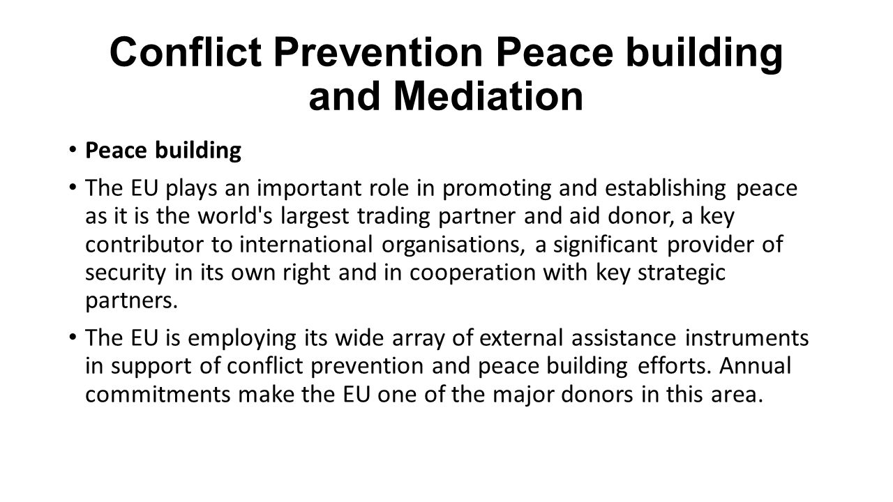 Conflict Prevention Peace building and Mediation Peace building The EU plays an important role in promoting and establishing peace as it is the world'