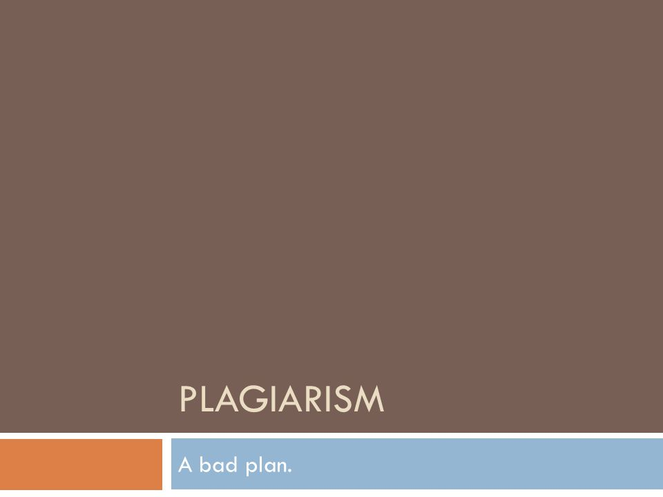 PLAGIARISM A bad plan.