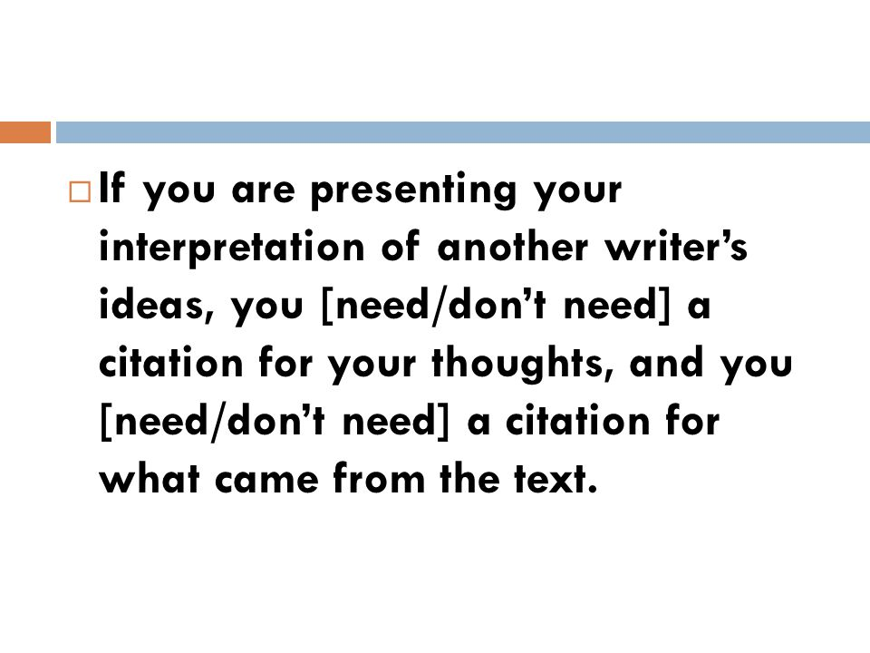  If you are presenting your interpretation of another writer's ideas, you [need/don't need] a citation for your thoughts, and you [need/don't need] a citation for what came from the text.