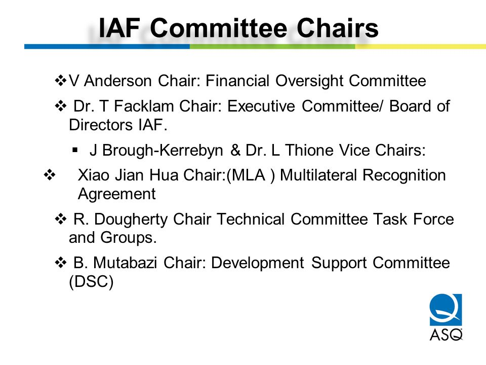 IAF Committee Chairs  V Anderson Chair: Financial Oversight Committee  Dr. T Facklam Chair: Executive Committee/ Board of Directors IAF.  J Brough-
