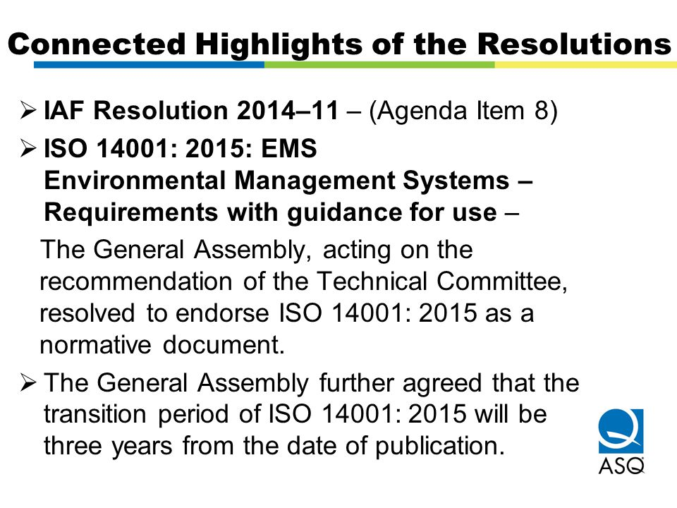 Connected Highlights of the Resolutions  IAF Resolution 2014–11 – (Agenda Item 8)  ISO 14001: 2015: EMS Environmental Management Systems – Requireme