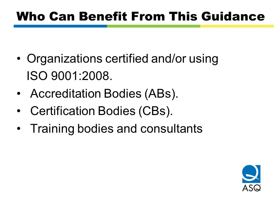 Who Can Benefit From This Guidance Organizations certified and/or using ISO 9001:2008. Accreditation Bodies (ABs). Certification Bodies (CBs). Trainin