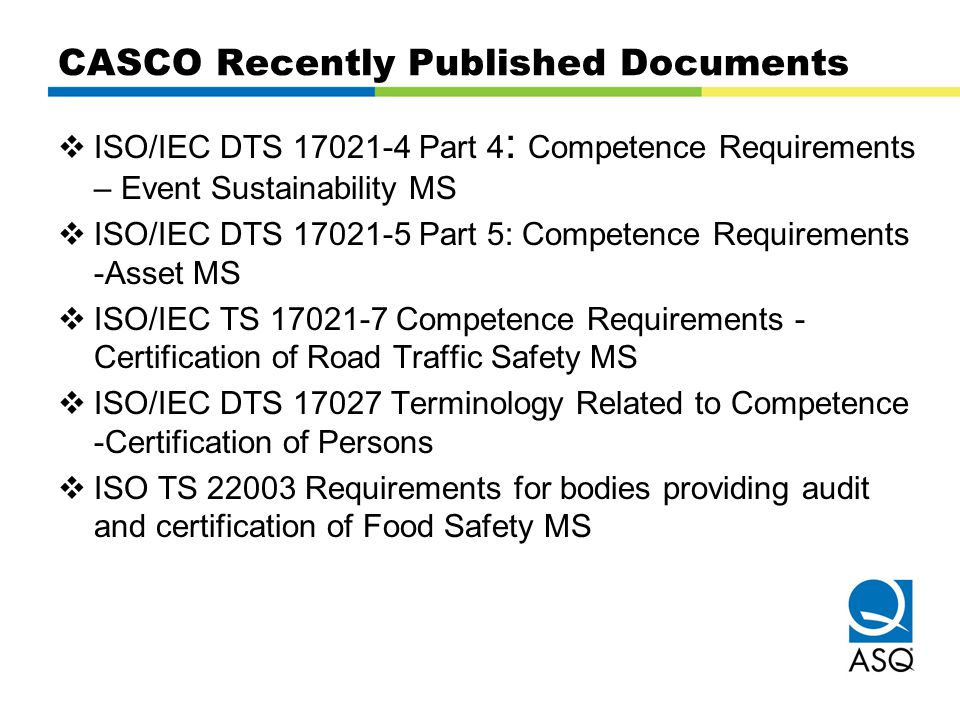 CASCO Recently Published Documents  ISO/IEC DTS 17021-4 Part 4 : Competence Requirements – Event Sustainability MS  ISO/IEC DTS 17021-5 Part 5: Comp