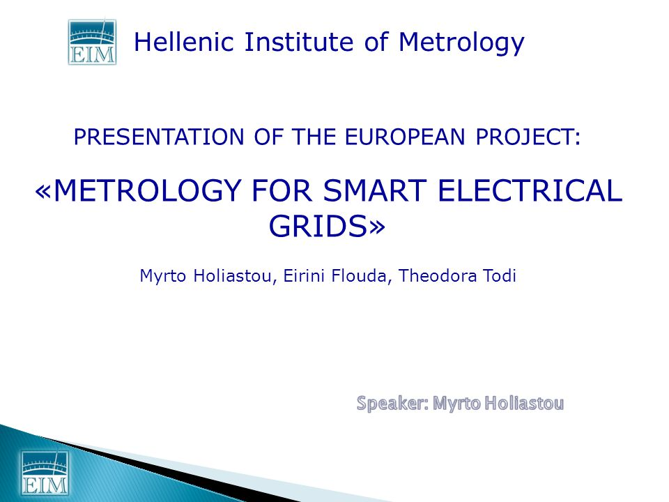 Hellenic Institute of Metrology PRESENTATION OF THE EUROPEAN PROJECT: «METROLOGY FOR SMART ELECTRICAL GRIDS» Myrto Holiastou, Eirini Flouda, Theodora Todi