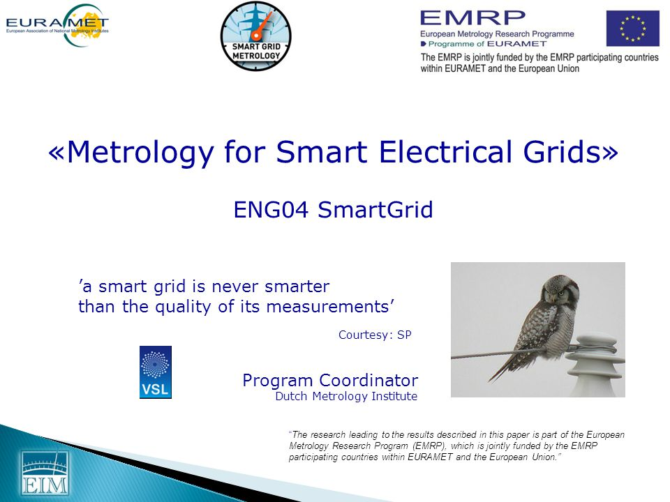 The research leading to the results described in this paper is part of the European Metrology Research Program (EMRP), which is jointly funded by the EMRP participating countries within EURAMET and the European Union. 'a smart grid is never smarter than the quality of its measurements' Courtesy: SP «Metrology for Smart Electrical Grids» ENG04 SmartGrid Program Coordinator Dutch Metrology Institute