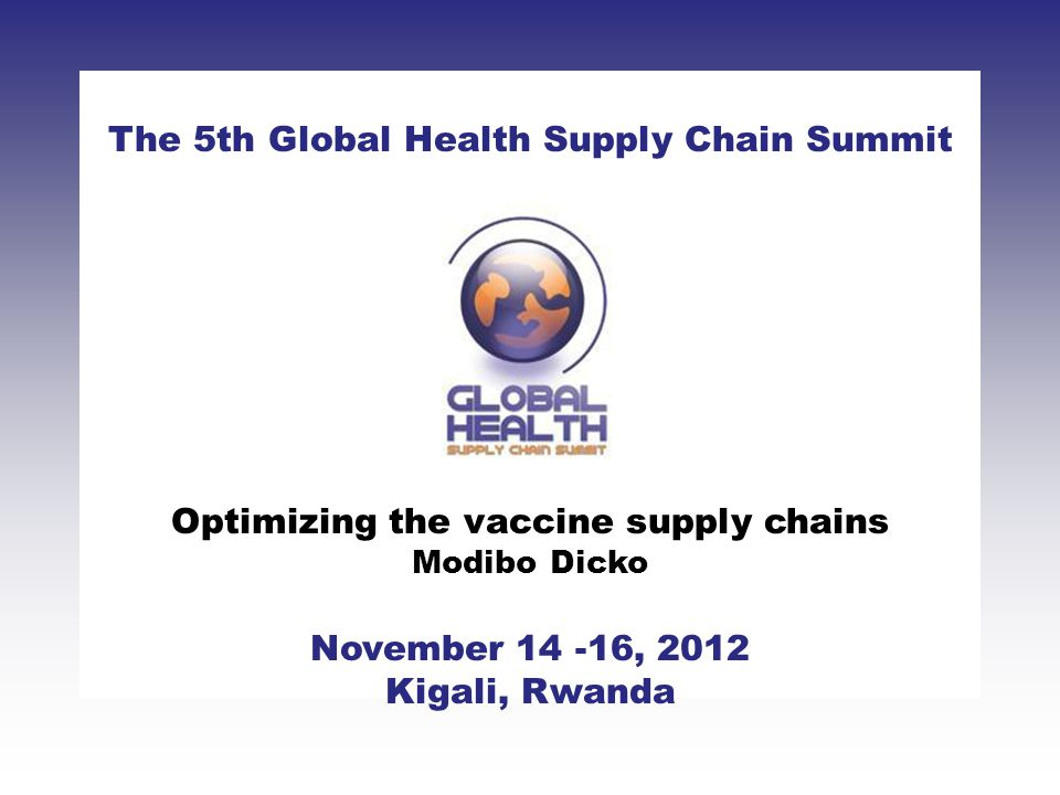 CLICK TO ADD TITLE [DATE][SPEAKERS NAMES] The 5th Global Health Supply Chain Summit November 14 -16, 2012 Kigali, Rwanda Optimizing the vaccine supply chains Modibo Dicko