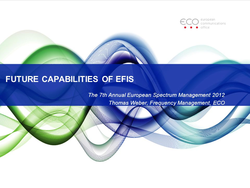 FUTURE CAPABILITIES OF EFIS The 7th Annual European Spectrum Management 2012 Thomas Weber, Frequency Management, ECO