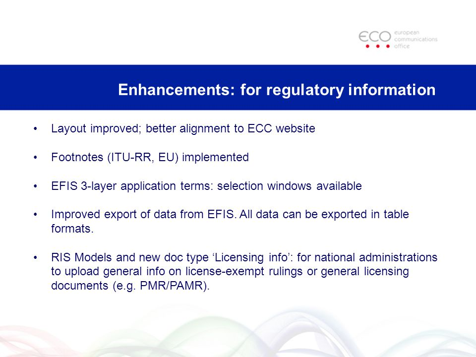 Enhancements: for regulatory information Layout improved; better alignment to ECC website Footnotes (ITU-RR, EU) implemented EFIS 3-layer application terms: selection windows available Improved export of data from EFIS.