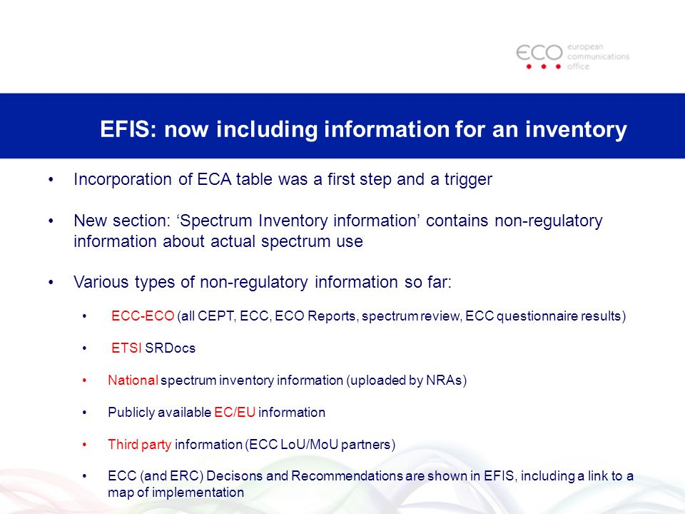 EFIS: now including information for an inventory Incorporation of ECA table was a first step and a trigger New section: 'Spectrum Inventory information' contains non-regulatory information about actual spectrum use Various types of non-regulatory information so far: ECC-ECO (all CEPT, ECC, ECO Reports, spectrum review, ECC questionnaire results) ETSI SRDocs National spectrum inventory information (uploaded by NRAs) Publicly available EC/EU information Third party information (ECC LoU/MoU partners) ECC (and ERC) Decisons and Recommendations are shown in EFIS, including a link to a map of implementation