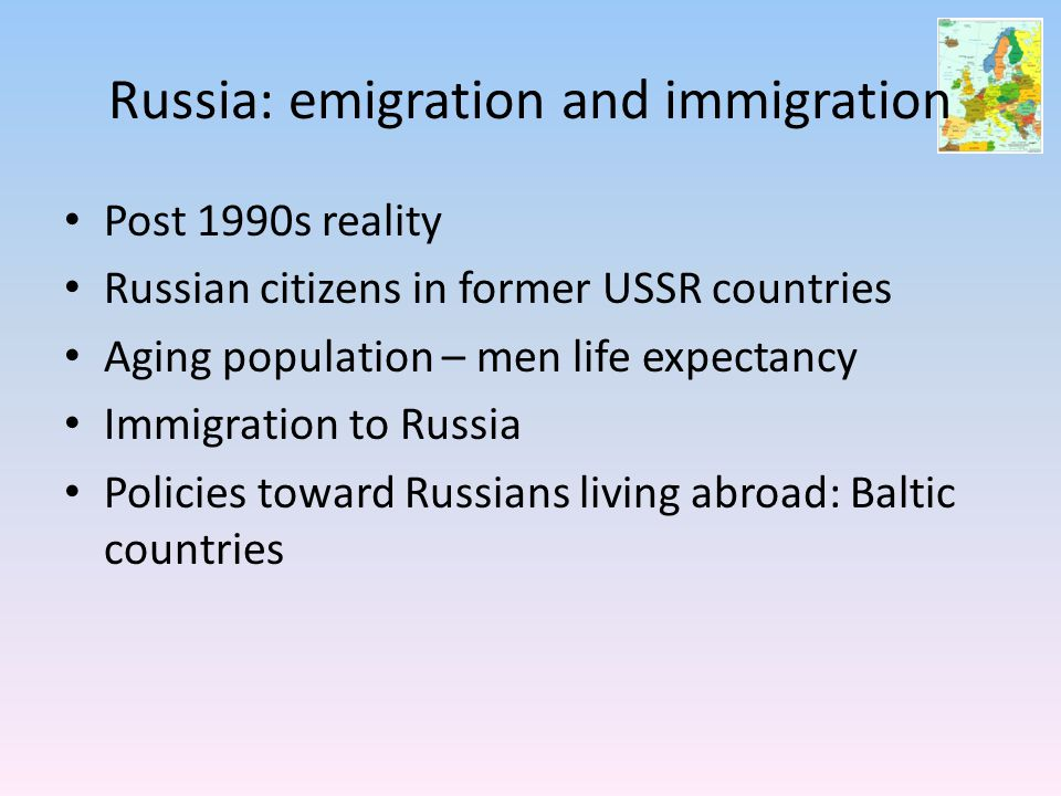 Russia: emigration and immigration Post 1990s reality Russian citizens in former USSR countries Aging population – men life expectancy Immigration to