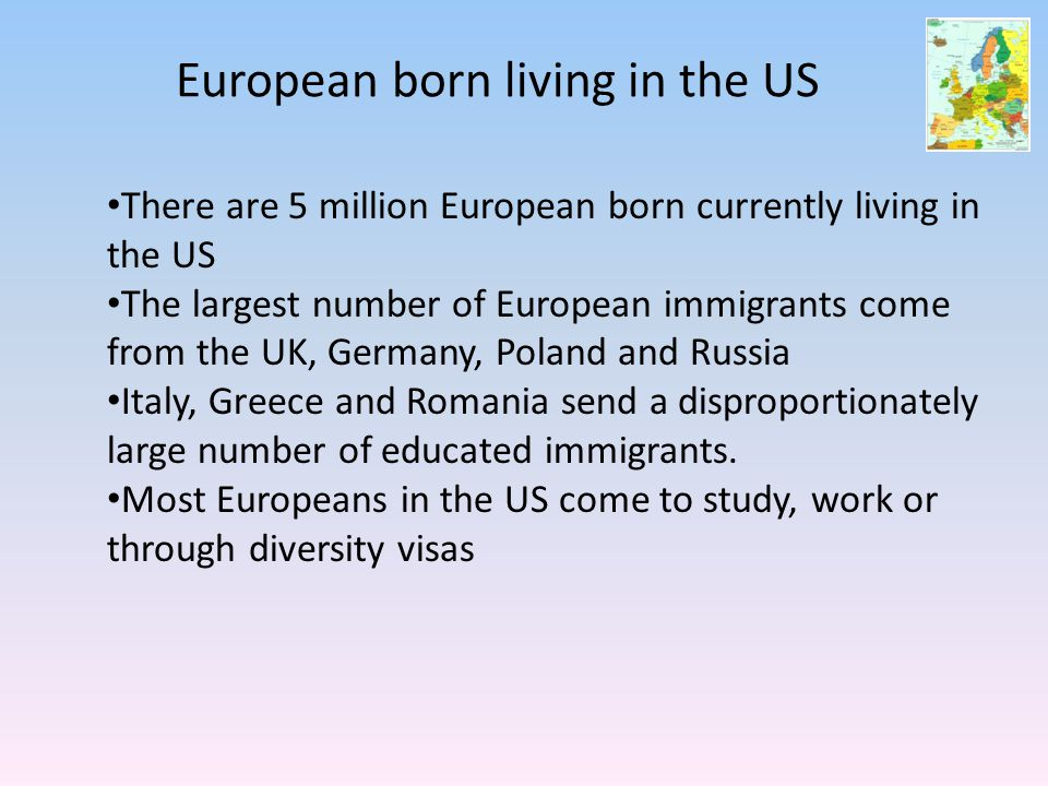 There are 5 million European born currently living in the US The largest number of European immigrants come from the UK, Germany, Poland and Russia It