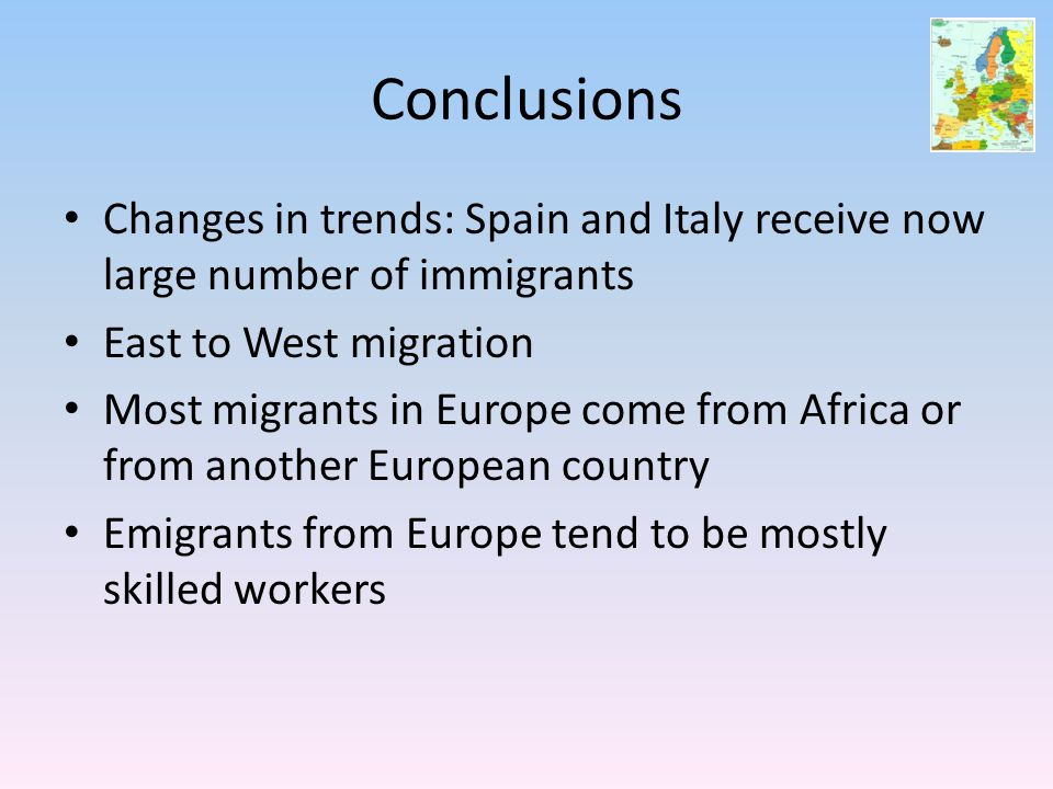 Conclusions Changes in trends: Spain and Italy receive now large number of immigrants East to West migration Most migrants in Europe come from Africa or from another European country Emigrants from Europe tend to be mostly skilled workers