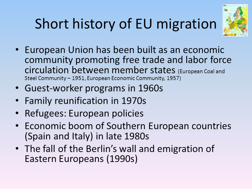 Short history of EU migration European Union has been built as an economic community promoting free trade and labor force circulation between member states (European Coal and Steel Community – 1951, European Economic Community, 1957) Guest-worker programs in 1960s Family reunification in 1970s Refugees: European policies Economic boom of Southern European countries (Spain and Italy) in late 1980s The fall of the Berlin's wall and emigration of Eastern Europeans (1990s)