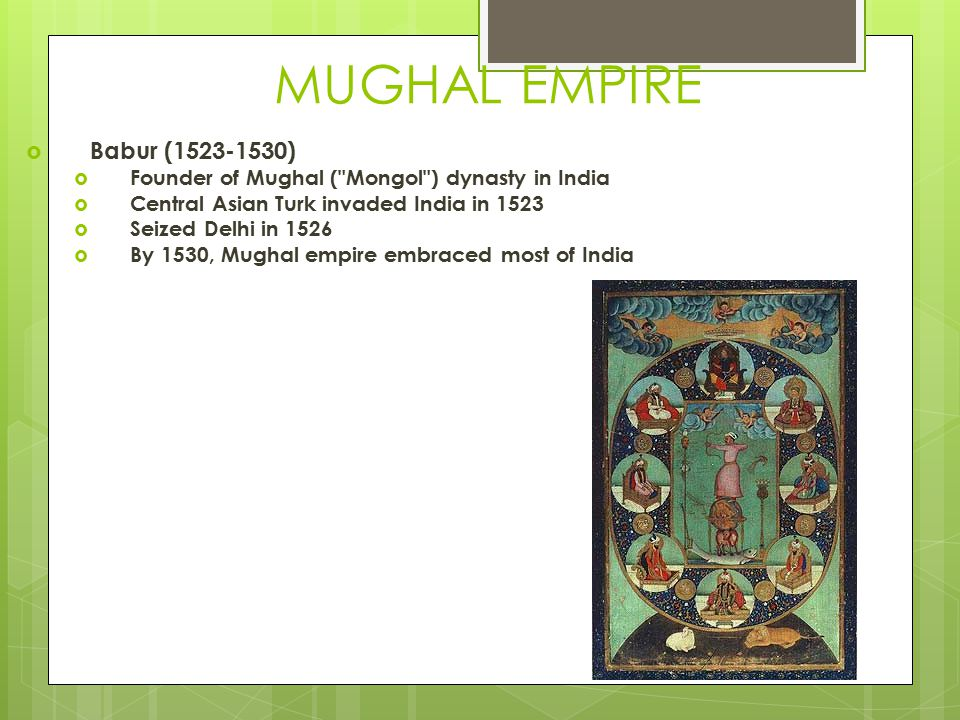 MUGHAL EMPIRE  Babur (1523-1530)  Founder of Mughal ( Mongol ) dynasty in India  Central Asian Turk invaded India in 1523  Seized Delhi in 1526  By 1530, Mughal empire embraced most of India