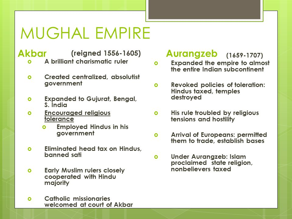 MUGHAL EMPIRE Akbar (reigned 1556-1605)  A brilliant charismatic ruler  Created centralized, absolutist government  Expanded to Gujurat, Bengal, S.