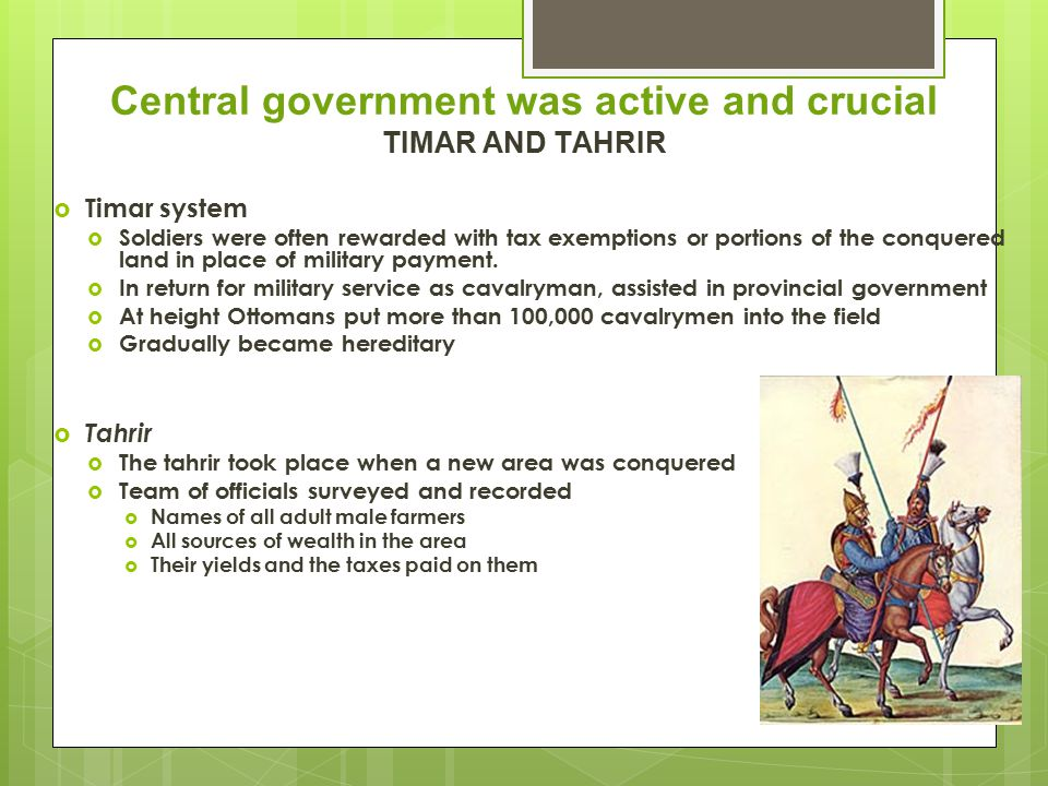 Military System  Use of slaves  An old Muslim tradition  By definition, the slave was a non-Muslim  Educated and trained for state service  Ottomans military  Young Christian males between the ages of 8 and 15  Were removed from villages in the Balkans to be trained for state service  Youths were brought before the sultan  Best of them  In terms of physique, intelligence, other qualities  Were selected for education in the palace school  They converted to Islam  Owed absolute allegiance to the sultan  Were destined for the highest offices in the empire  Those not selected for the palace school  Converted to Islam, worked for rural Turkish farmers  Learned vernacular Turkish, folk Islamic culture  Became sultan's elite infantry: Janissaries.